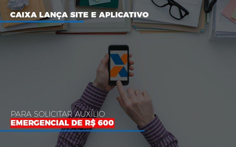 Caixa Lanca Site E Aplicativo Para Solicitar Auxilio Emergencial De Rs 600 Blog Gestão Azul Contabilidade - Gestão Azul