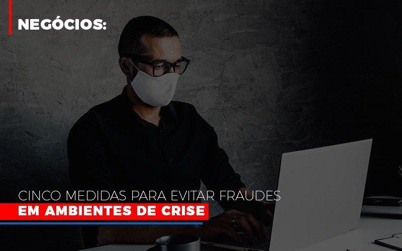 Negocios Cinco Medidas Para Evitar Fraudes Em Ambientes De Crise Blog Gestão Azul Contabilidade - Gestão Azul