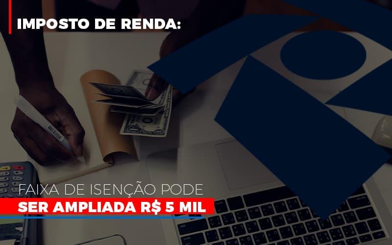Imposto De Renda Faixa De Isencao Pode Ser Ampliada R 5 Mil - Gestão Azul