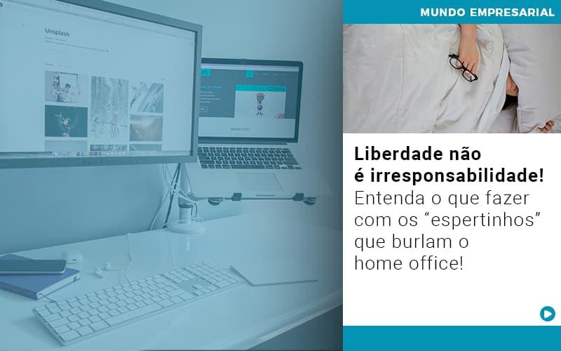Liberdade Nao E Irresponsabilidade Entenda O Que Fazer Com Os Espertinhos Que Burlam O Home Office - Gestão Azul
