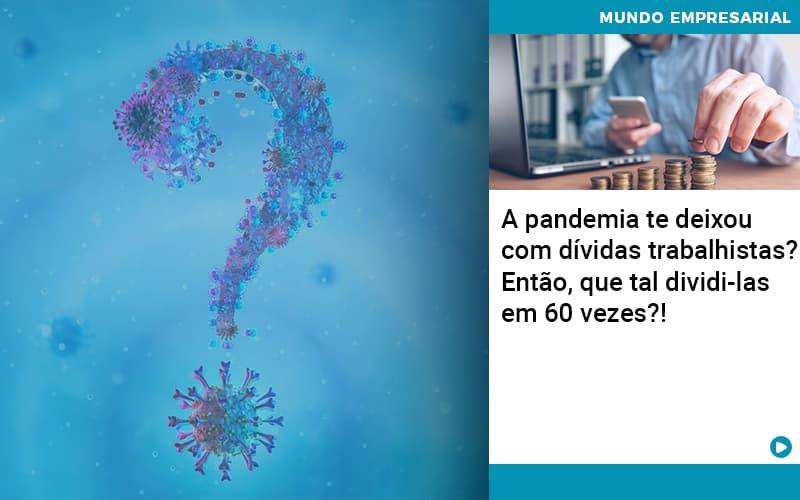 A Pandemia Te Deixou Com Dividas Trabalhistas Entao Que Tal Dividi Las Em 60 Vezes - Gestão Azul