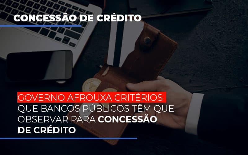 Governo Afrouxa Criterios Que Bancos Tem Que Observar Para Concessao De Credito - Gestão Azul