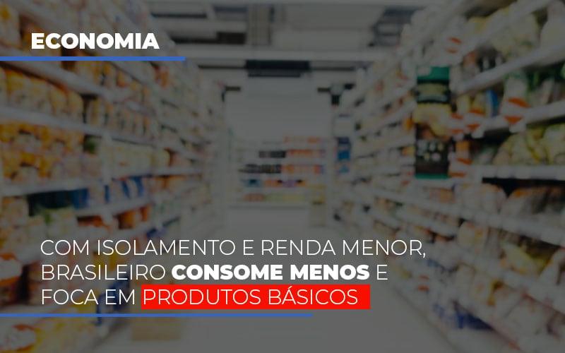 Com O Isolamento E Renda Menor Brasileiro Consome Menos E Foca Em Produtos Basicos - Gestão Azul