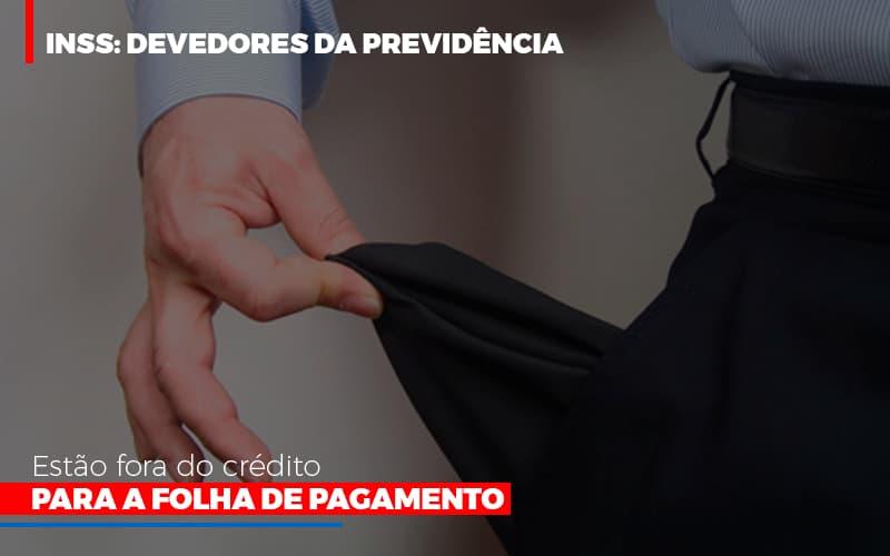 Inss Devedores Da Previdencia Estao Fora Do Credito Para Folha De Pagamento Blog Gestão Azul Contabilidade - Gestão Azul