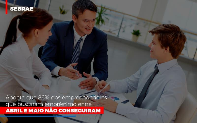 Sebrae Aponta Que 86 Dos Empreendedores Que Buscaram Emprestimo Entre Abril E Maio Nao Conseguiram - Gestão Azul